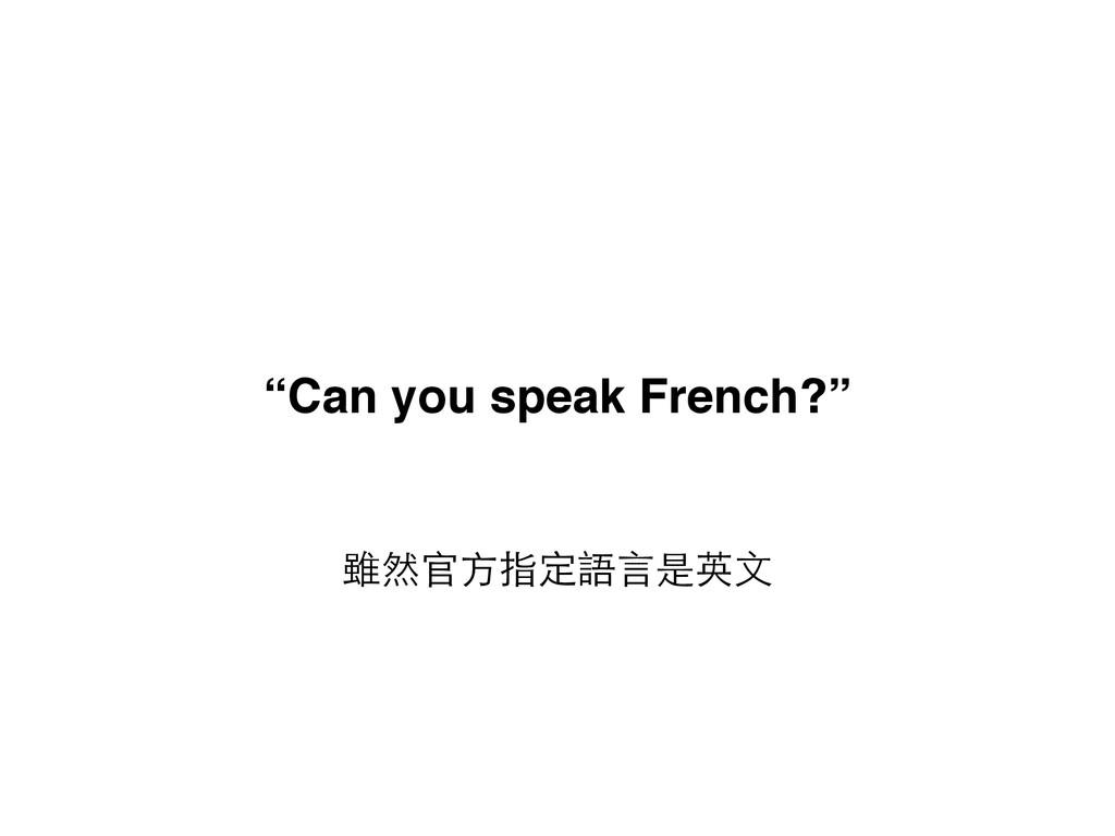 """雖然官⽅方指定語⾔言是英⽂文 """"Can you speak French?"""""""