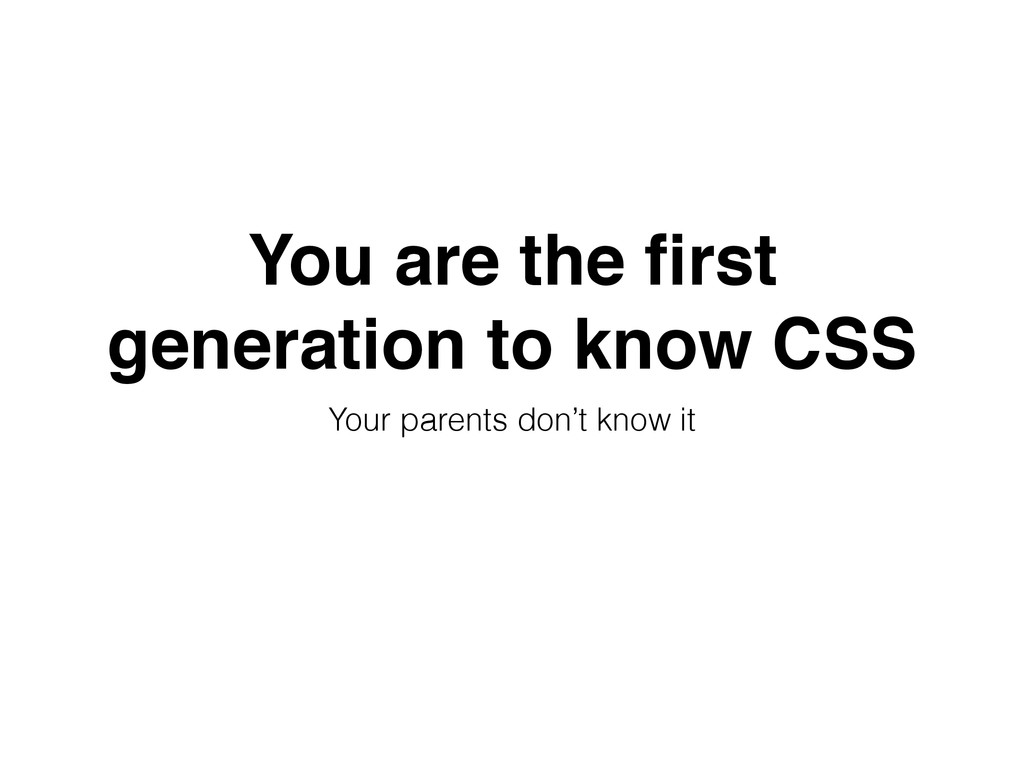 You are the first generation to know CSS Your pa...