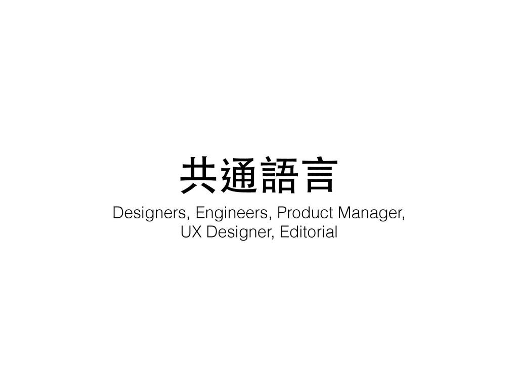 共通語⾔言 Designers, Engineers, Product Manager, UX...