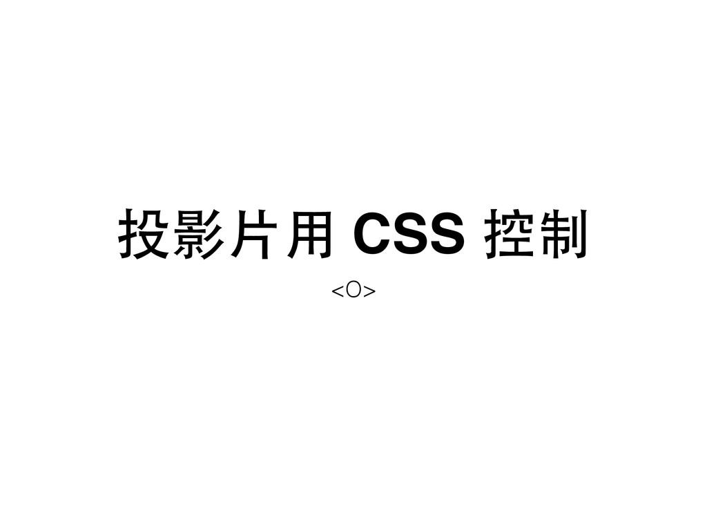 投影⽚片⽤用 CSS 控制 <O>