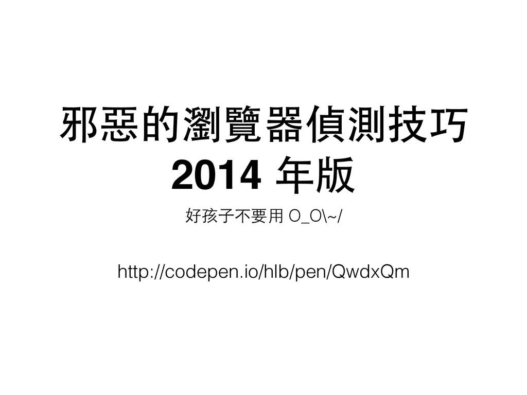 邪惡的瀏覽器偵測技巧 2014 年版 好孩⼦子不要⽤用 O_O\~/ http://codep...