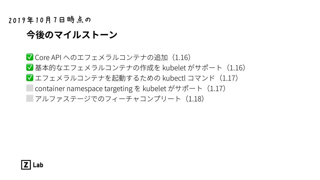 今後のマイルストーン ✅ Core API へのエフェメラルコンテナの追加(1.16) ✅ 基...