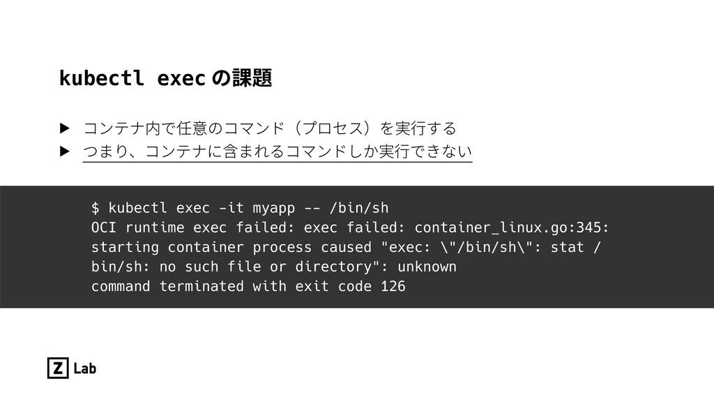 kubectl exec の課題 ▶ コンテナ内で任意のコマンド(プロセス)を実⾏する ▶ つ...