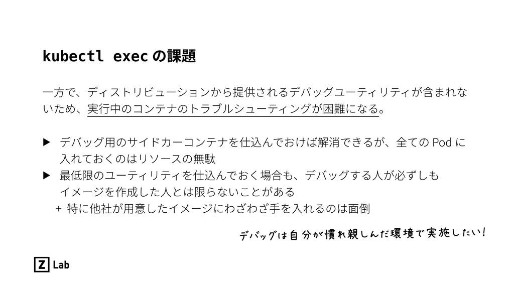 kubectl exec の課題 ⼀⽅で、ディストリビューションから提供されるデバッグユーティ...