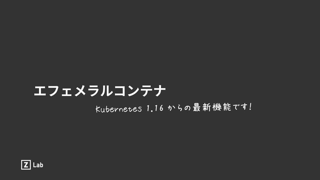エフェメラルコンテナ Kubernetes 1.16 からの最新機能です!