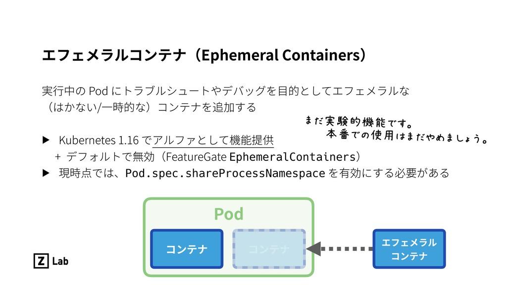 エフェメラルコンテナ(Ephemeral Containers) 実⾏中の Pod にトラブル...
