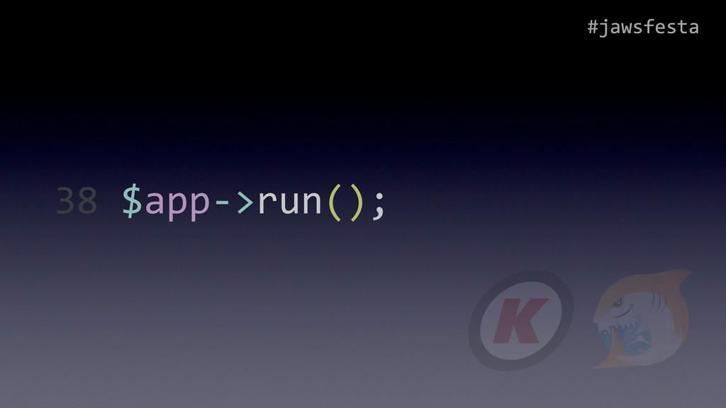 #jawsfesta 38 $app-‐>run();