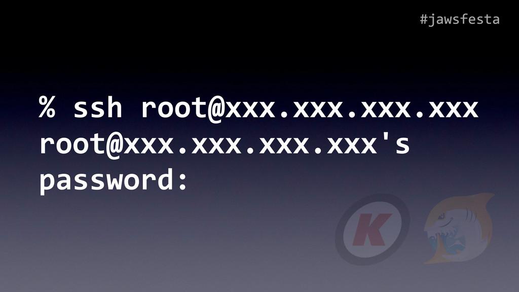 #jawsfesta % ssh root@xxx.xxx.xxx.xxx ...