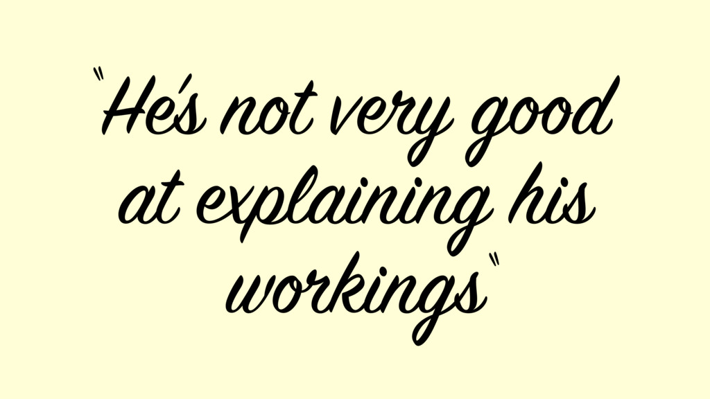 """He's not very good at explaining his workings """"..."""