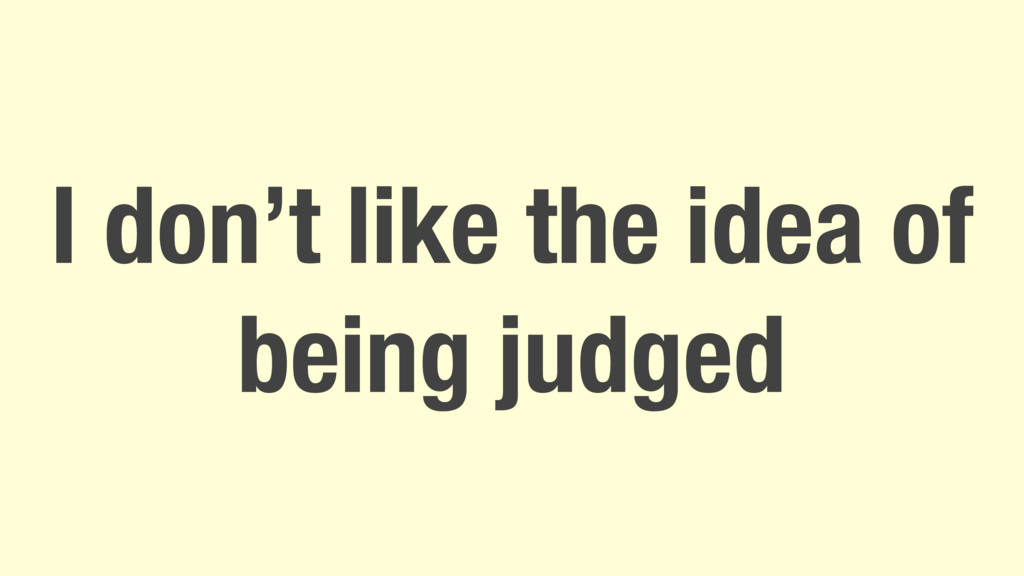 I don't like the idea of being judged