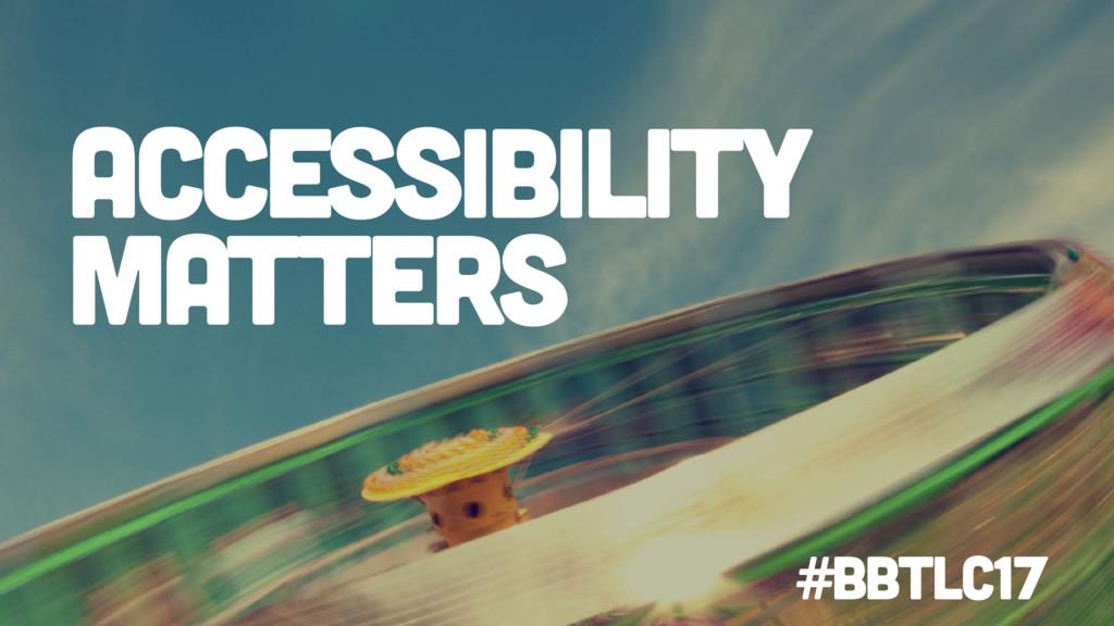 Accessibility matters #BbTLC17