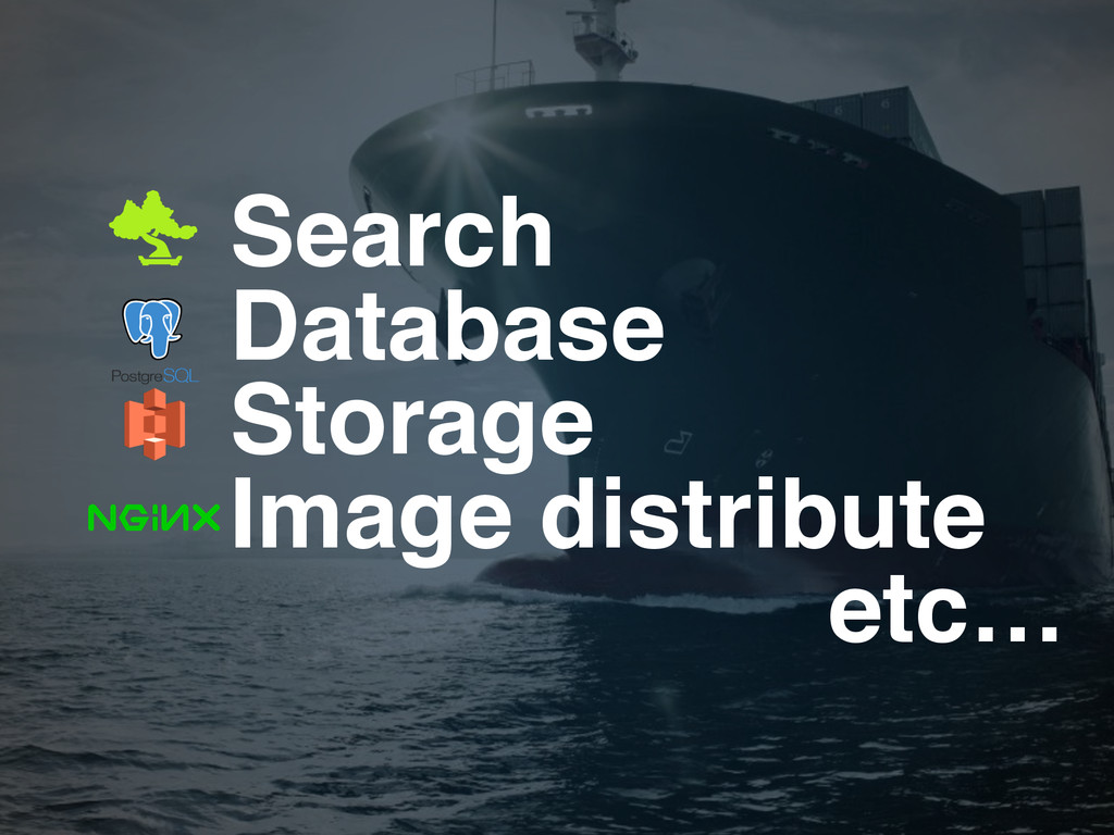 Search! Database! Storage! Image distribute! et...