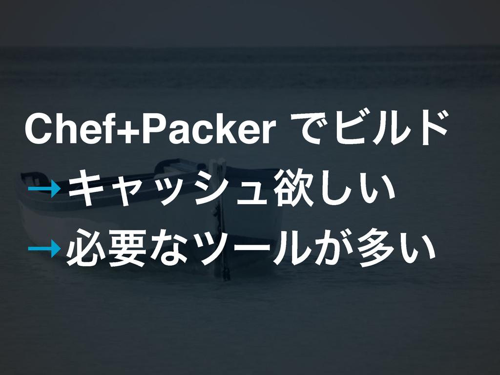 Chef+Packer ͰϏϧυ! →Ωϟογϡཉ͍͠! →ඞཁͳπʔϧ͕ଟ͍
