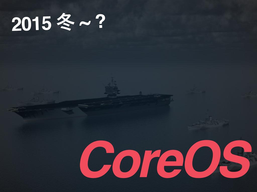 CoreOS 2015 ౙ ~ ?