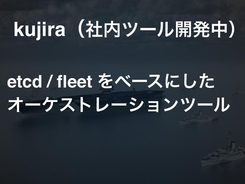 etcd / fleet Λϕʔεʹͨ͠! ΦʔέετϨʔγϣϯπʔϧ kujiraʢࣾπʔ...