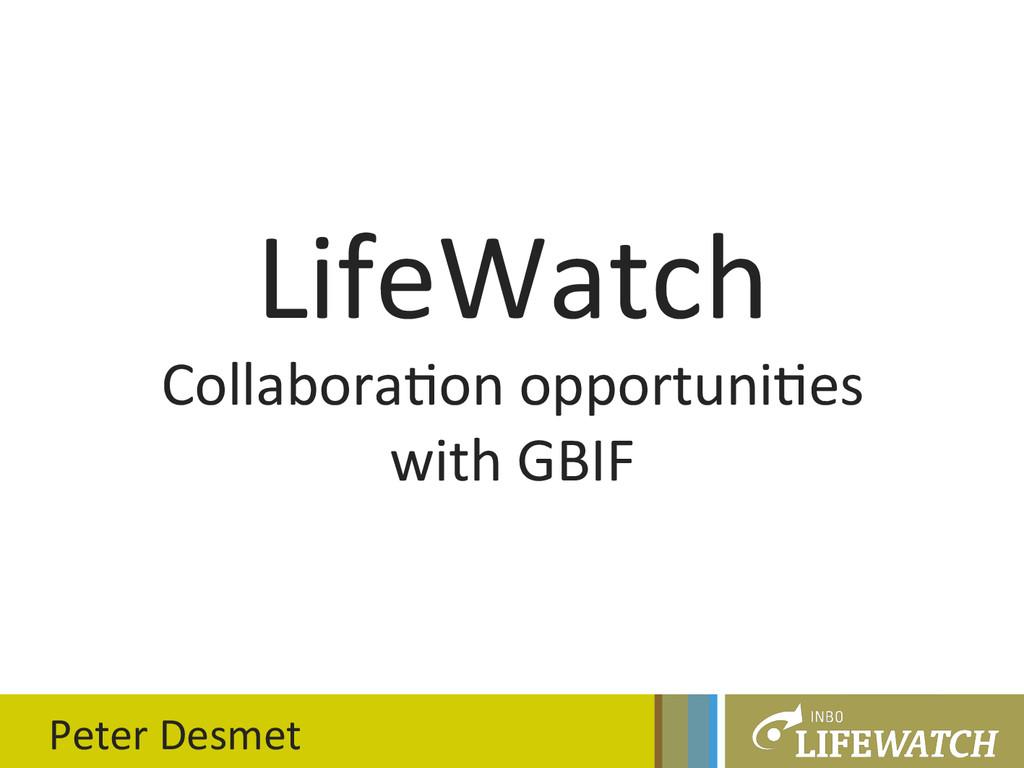 LifeWatch  Collabora0on opportuni0es ...