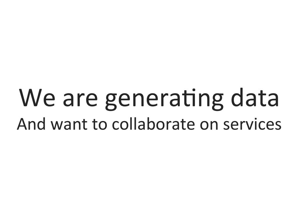 We are genera0ng data  And want...