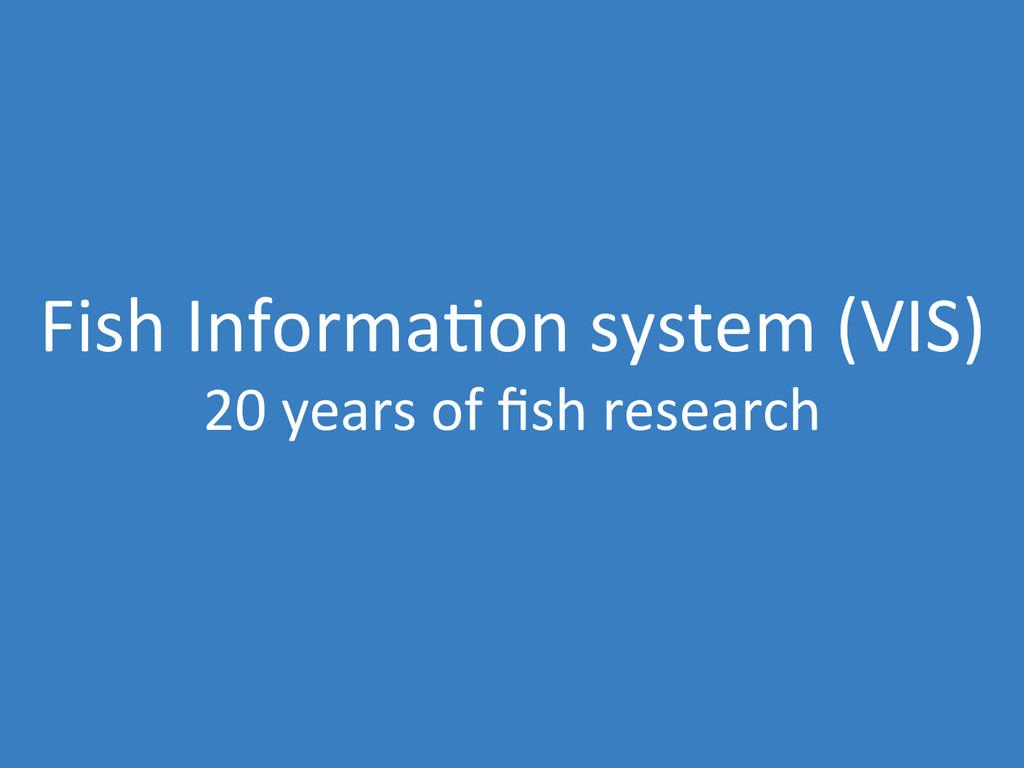 Fish Informa0on system (VIS)  20 ...