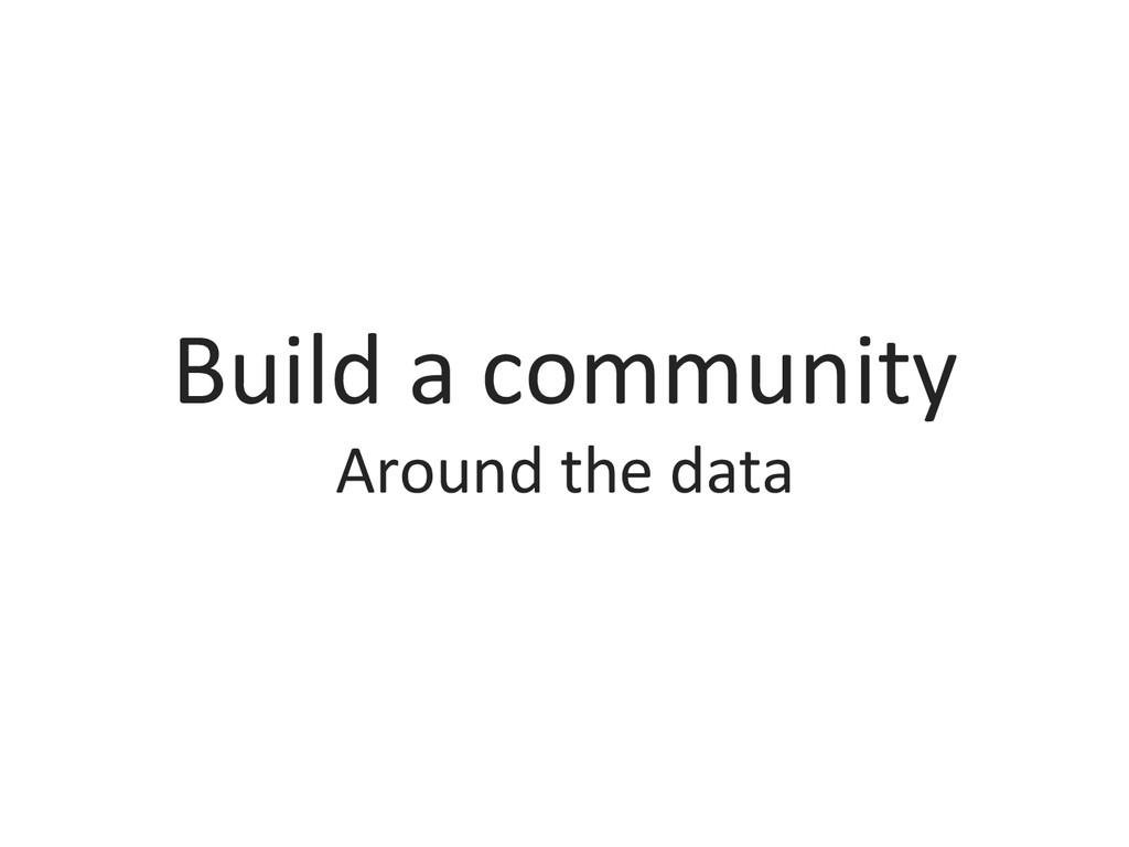 Build a community  Around the da...