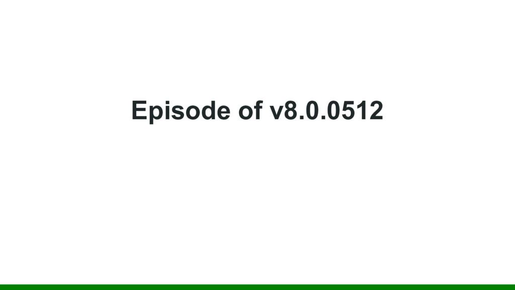 Episode of v8.0.0512