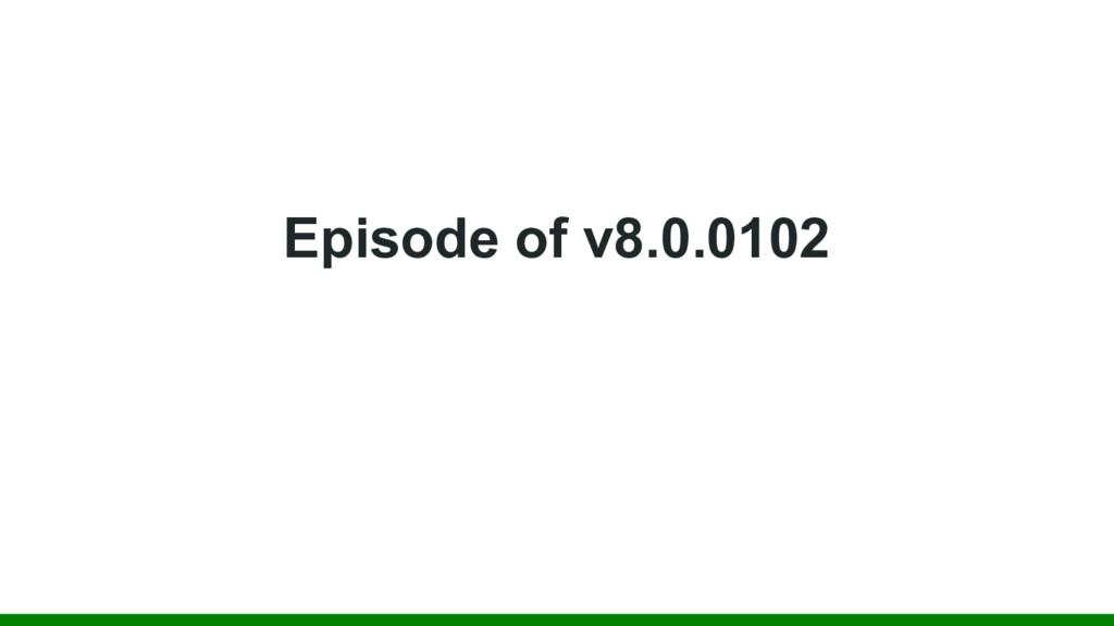 Episode of v8.0.0102
