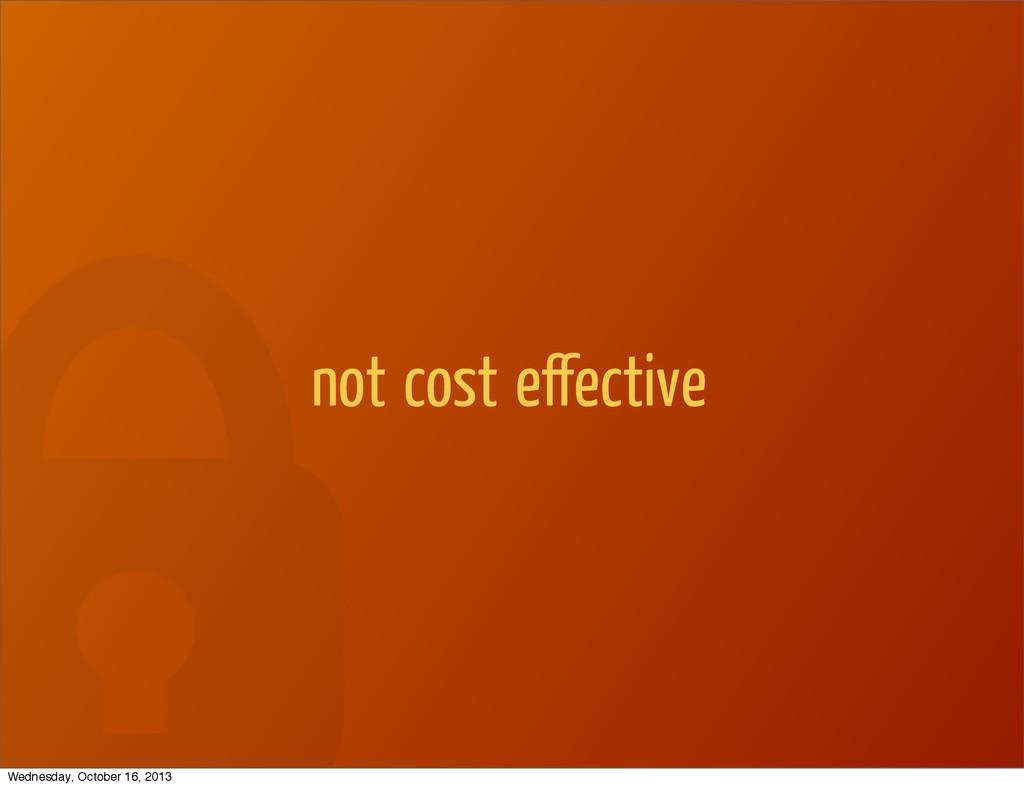 not cost effective Wednesday, October 16, 2013