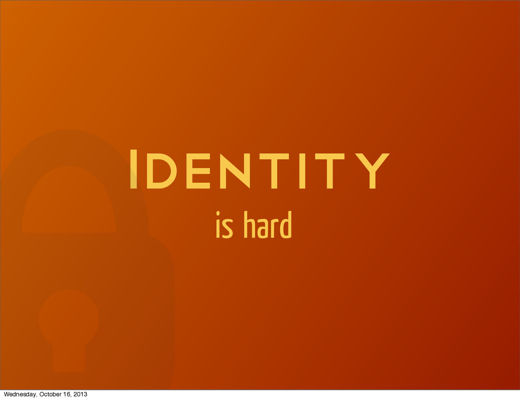 Identity is hard Wednesday, October 16, 2013