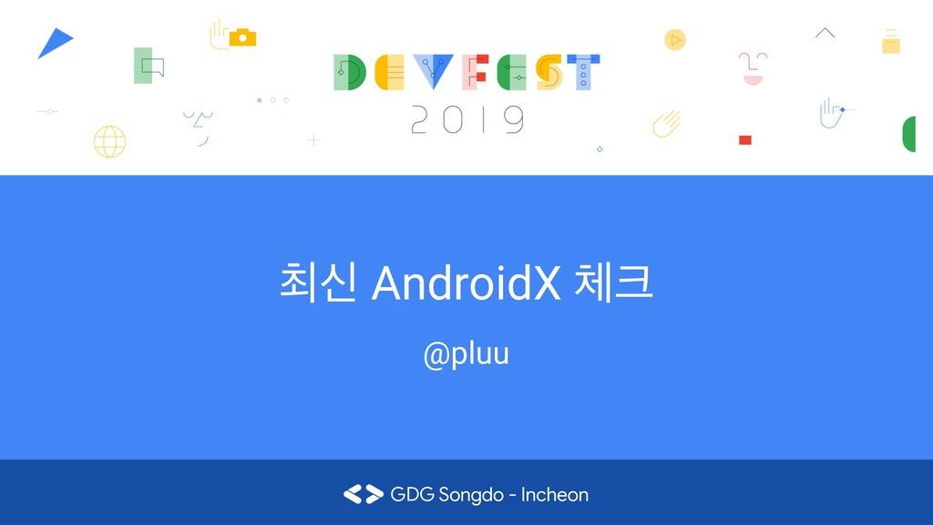 ୭न AndroidX  @pluu GDG Songdo - Incheon