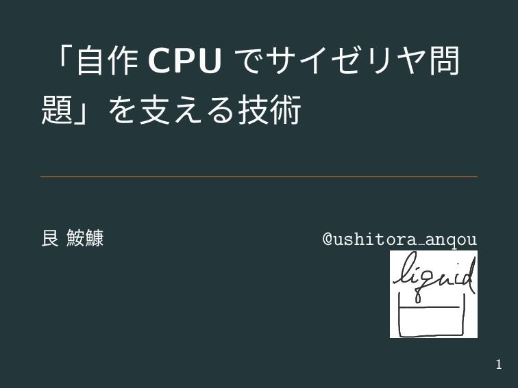 「自作 CPU でサイゼリヤ問 題」を支える技術 艮 鮟鱇 @ushitora anqou 1
