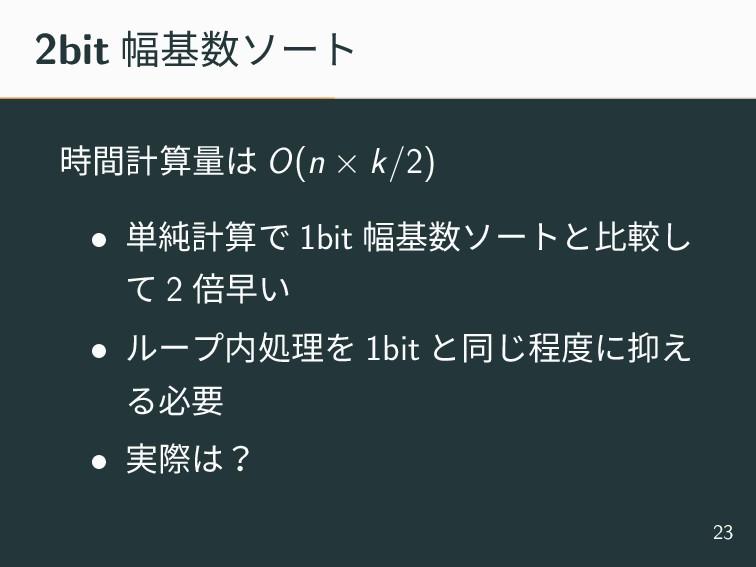 2bit 幅基数ソート 時間計算量は O(n × k/2) • 単純計算で 1bit 幅基数ソ...