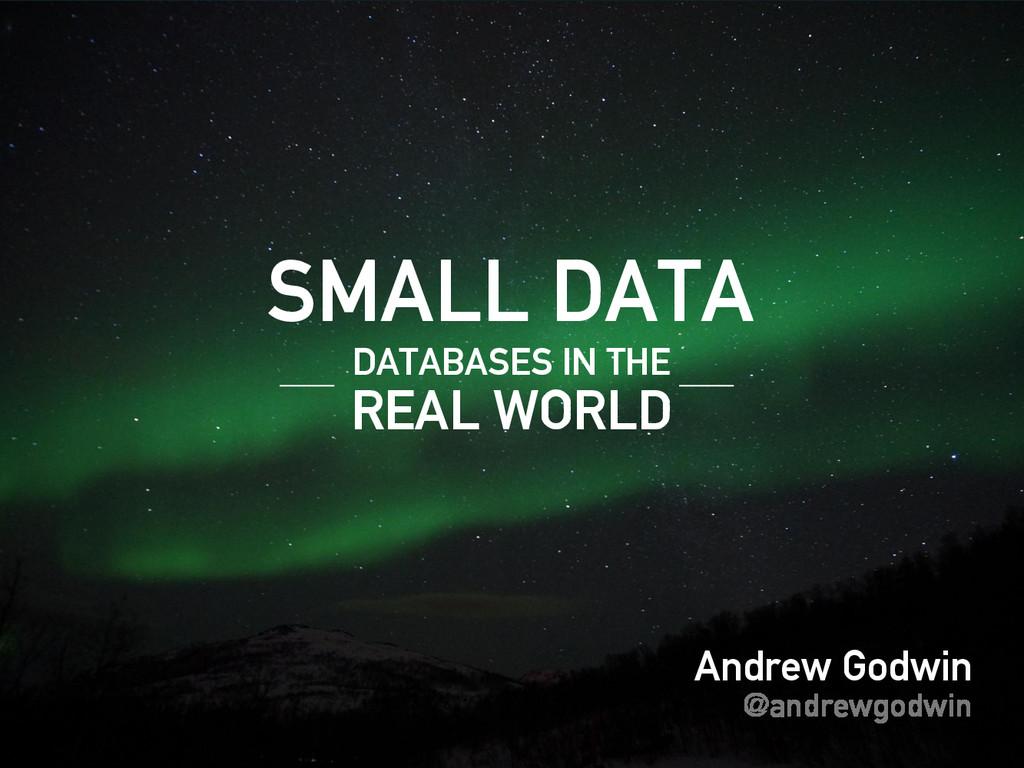 Andrew Godwin @andrewgodwin SMALL DATA REAL WOR...
