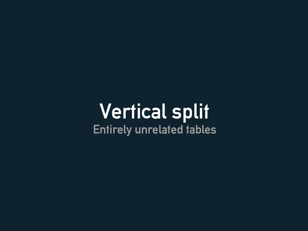 Vertical split Entirely unrelated tables