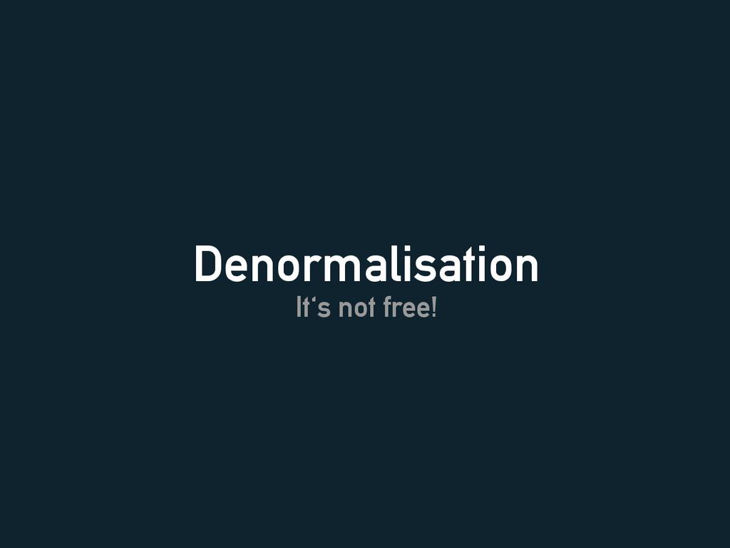 Denormalisation It's not free!