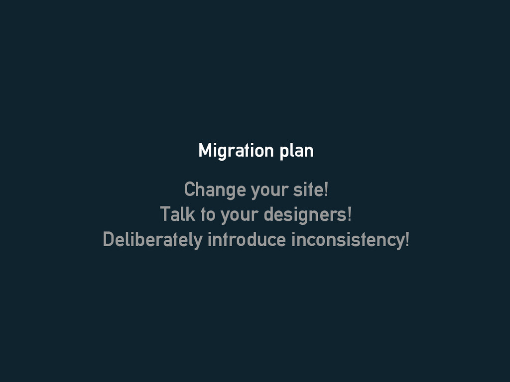 Migration plan Change your site! Talk to your d...