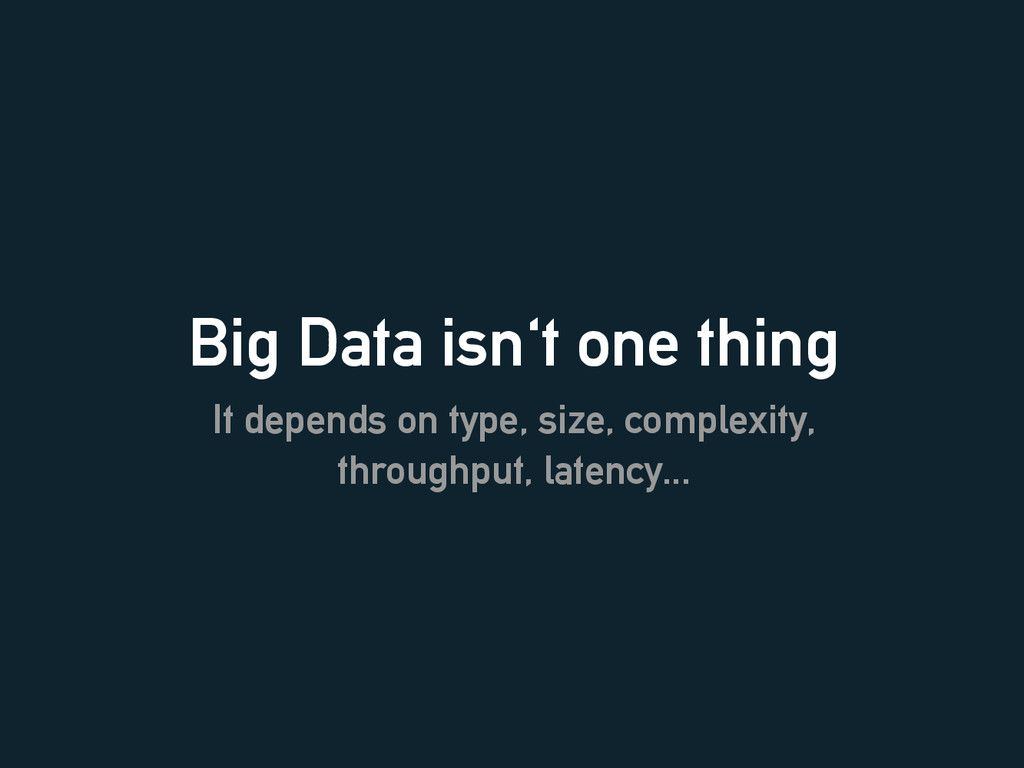 Big Data isn't one thing It depends on type, si...