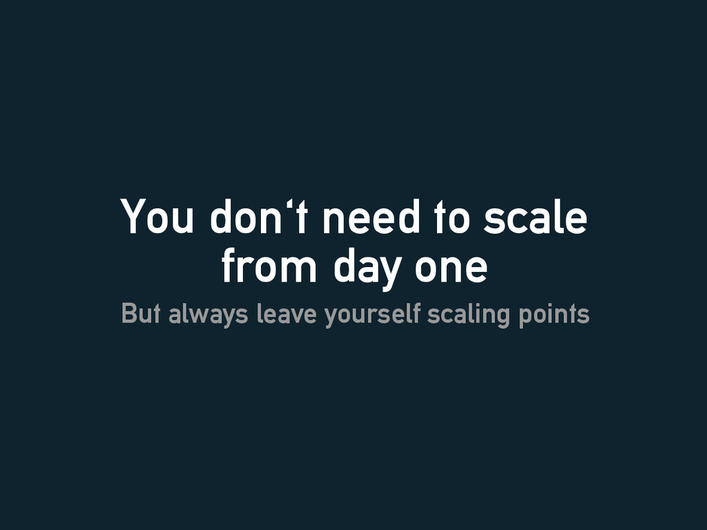 You don't need to scale from day one But always...