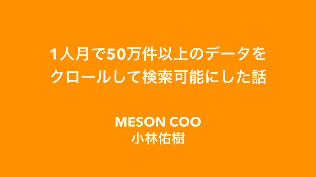 1ਓ݄Ͱ50ສ݅Ҏ্ͷσʔλΛ Ϋϩʔϧͯ͠ݕࡧՄʹͨ͠ MESON COO খྛ༎थ