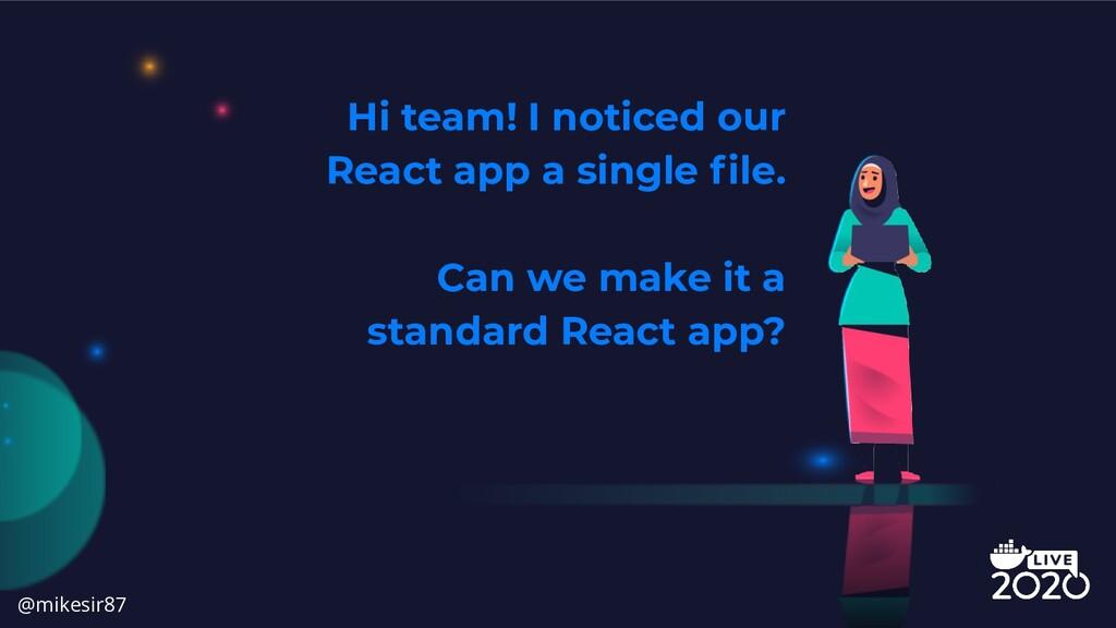 Hi team! I noticed our React app a single file. ...