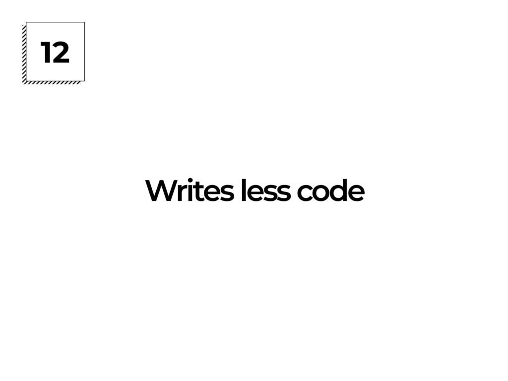 12 Writes less code
