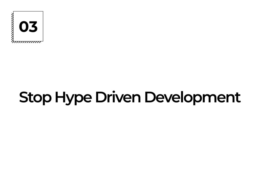 03 Stop Hype Driven Development