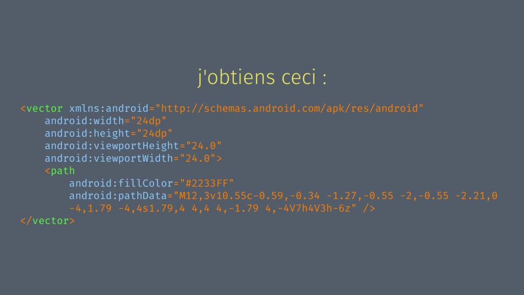 "j'obtiens ceci : <vector xmlns:android=""http://..."