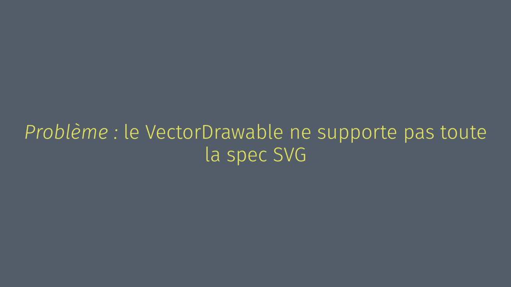 Problème : le VectorDrawable ne supporte pas to...