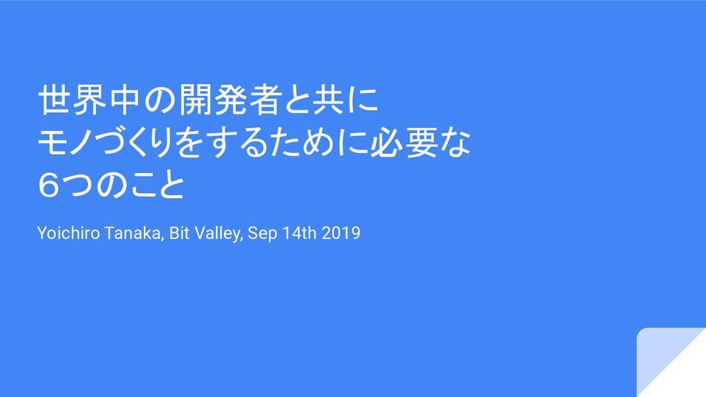 世界中の開発者と共に モノづくりをするために必要な 6つのこと Yoichiro Tanaka...