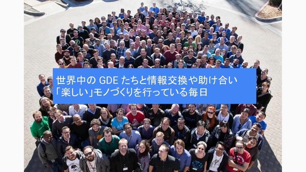世界中の GDE たちと情報交換や助け合い 「楽しい」モノづくりを行っている毎日
