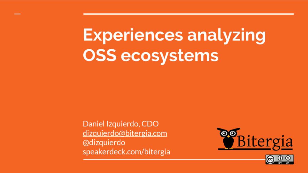 Experiences analyzing OSS ecosystems Daniel Izq...