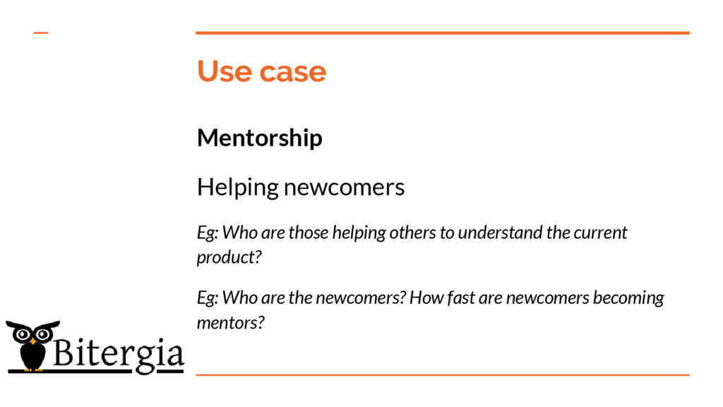 Use case Mentorship Helping newcomers Eg: Who a...