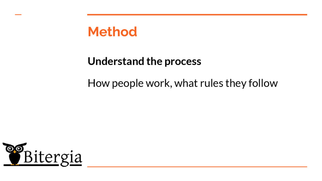 Method Understand the process How people work, ...