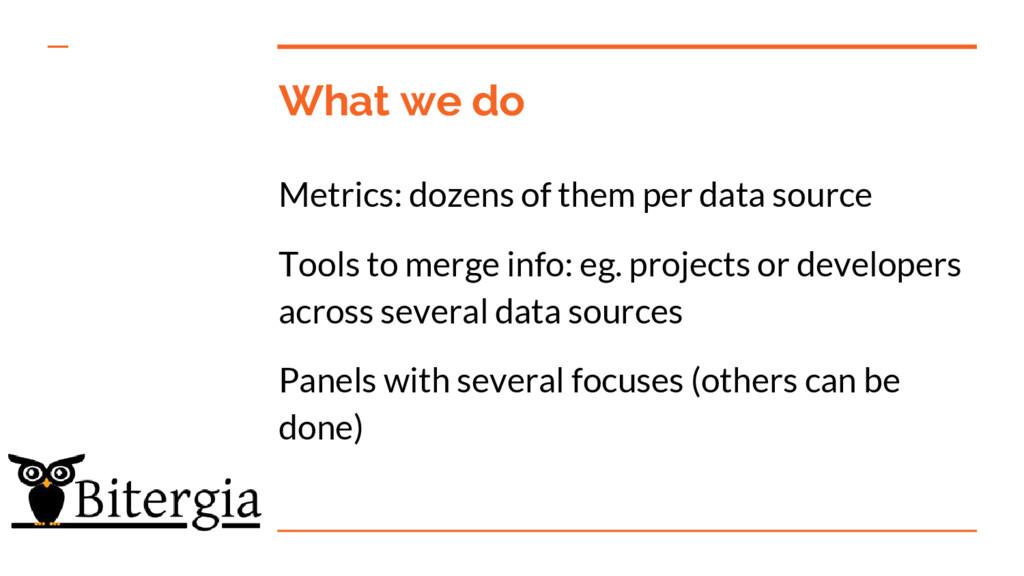 What we do Metrics: dozens of them per data sou...