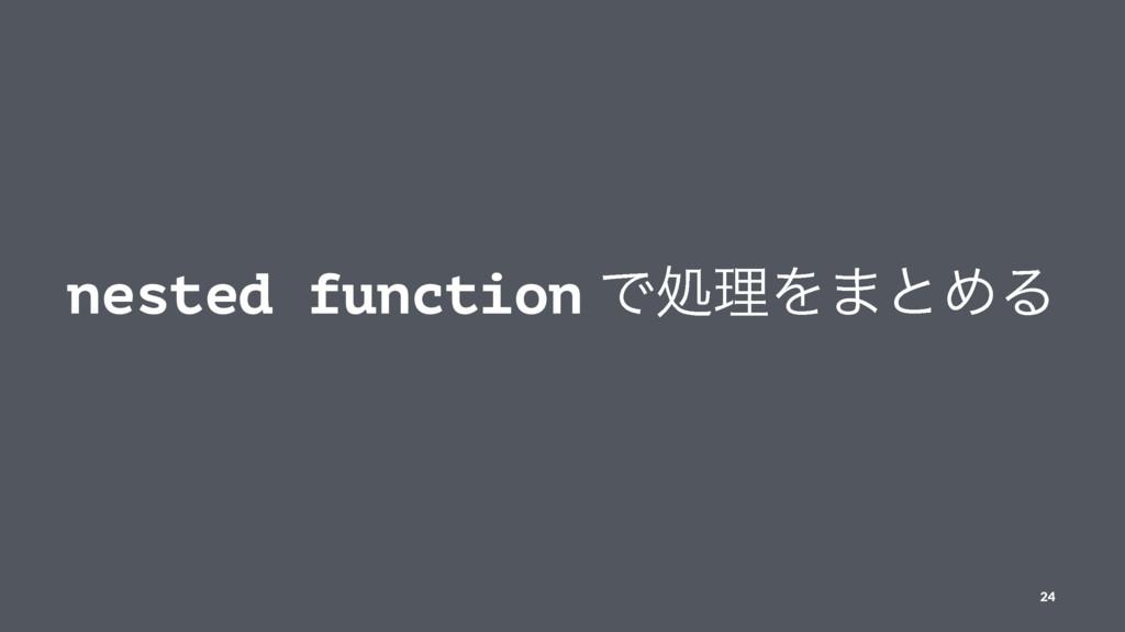 nested function ͰॲཧΛ·ͱΊΔ 24