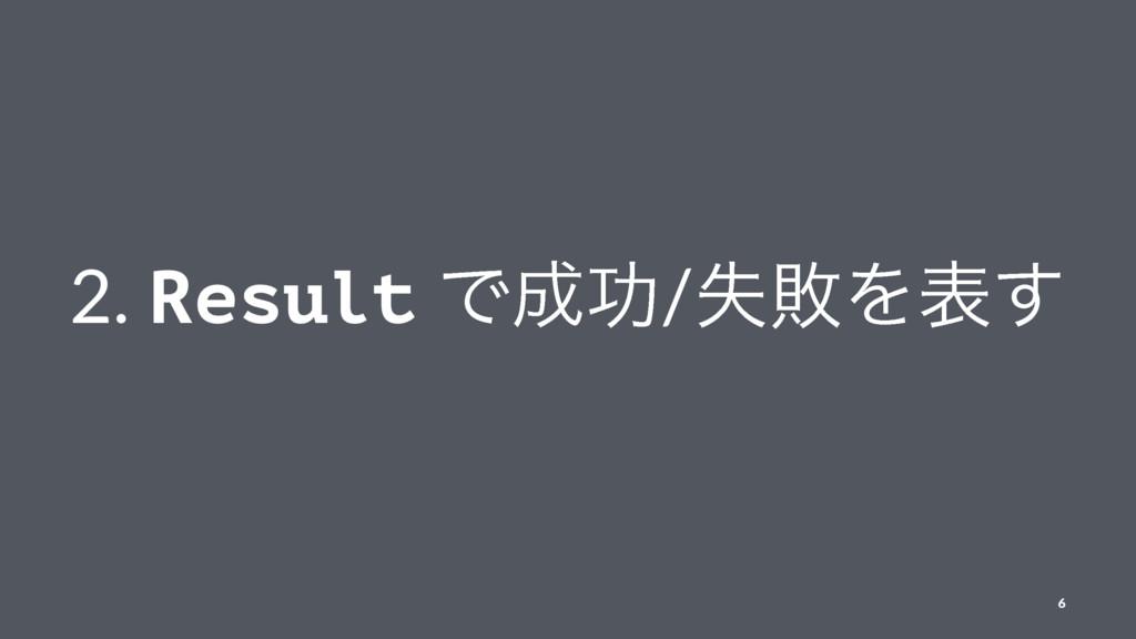 2. Result Ͱޭ/ࣦഊΛද͢ 6